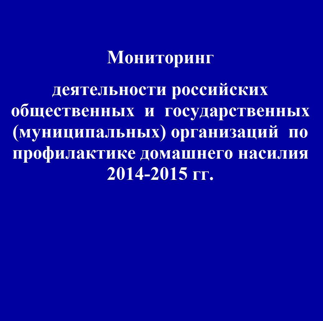 Мониторинг деятельности российских общественных и государственных (муниципальных) организаций по профилактике домашнего насилия 2014-2015 гг.